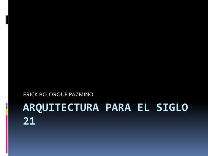 ERICK BOJORQUE PAZMIÑOARQUITECTURA PARA EL SIGLO21