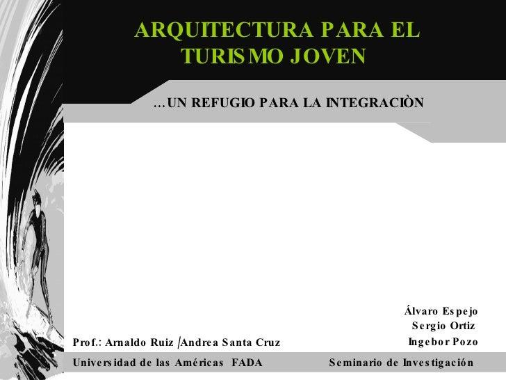 Prof.: Arnaldo Ruiz /Andrea Santa Cruz ARQUITECTURA PARA EL TURISMO JOVEN  Universidad de las Américas  FADA Seminario de ...