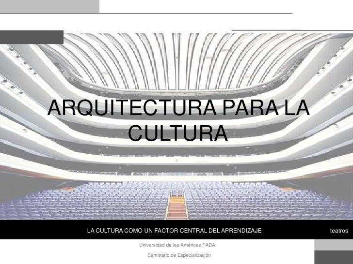 ARQUITECTURA PARA LA       CULTURA       LA CULTURA COMO UN FACTOR CENTRAL DEL APRENDIZAJE   teatros                   Uni...