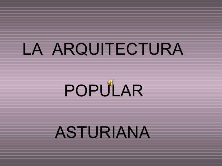<ul><li>LA  ARQUITECTURA </li></ul><ul><li>POPULAR </li></ul><ul><li>ASTURIANA </li></ul>