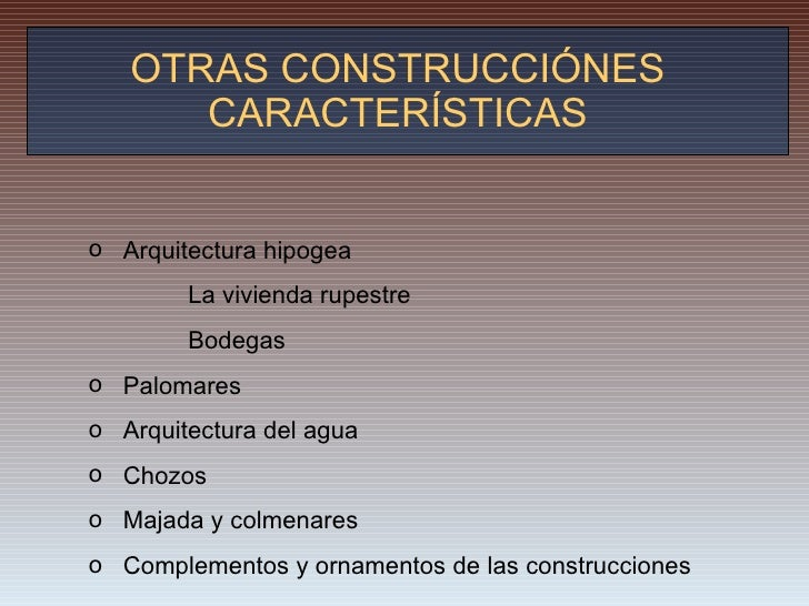 OTRAS CONSTRUCCIÓNES CARACTERÍSTICAS <ul><li>Arquitectura hipogea </li></ul><ul><li>    La vivienda rupestre </l...