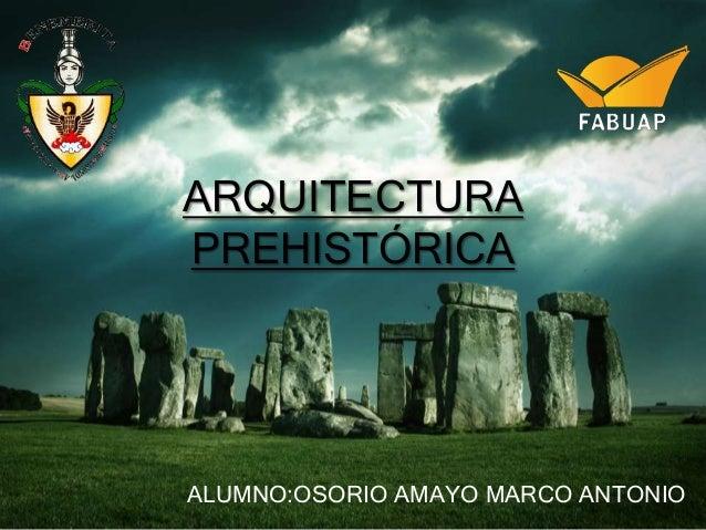 ARQUITECTURA PREHISTÓRICA  ALUMNO:OSORIO AMAYO MARCO ANTONIO
