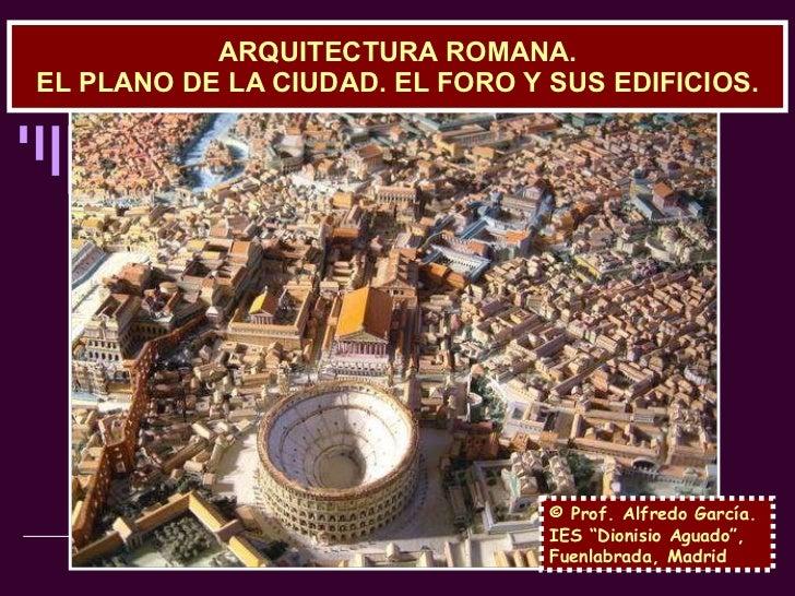 """ARQUITECTURA ROMANA. EL PLANO DE LA CIUDAD. EL FORO Y SUS EDIFICIOS. © Prof. Alfredo García. IES """"Dionisio Aguado"""", Fuenla..."""