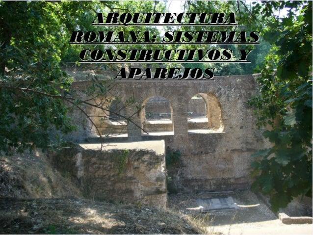 ARQUITECTURAARQUITECTURA ROMANA: SISTEMASROMANA: SISTEMAS CONSTRUCTIVOS YCONSTRUCTIVOS Y APAREJOSAPAREJOS