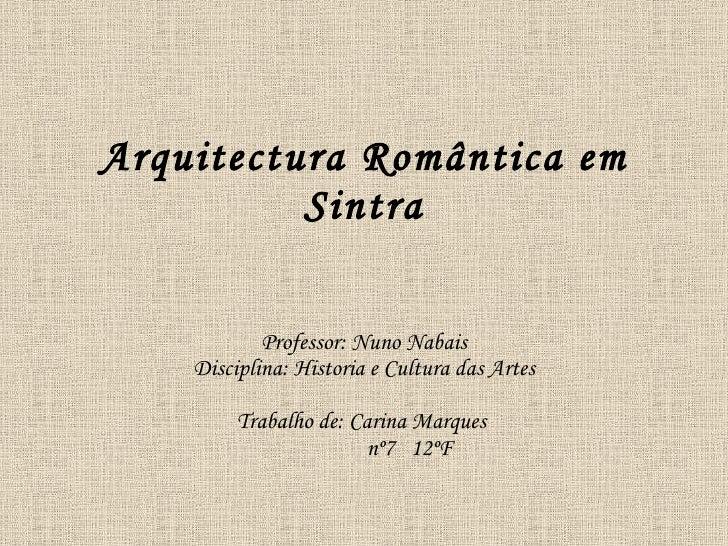 Arquitectura Romântica em           Sintra              Professor: Nuno Nabais     Disciplina: Historia e Cultura das Arte...