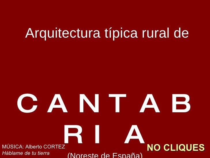 <ul><li>Arquitectura típica rural de </li></ul><ul><li>CANTABRIA </li></ul><ul><li>(Noreste de España) </li></ul>MÚSICA: A...