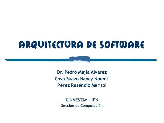 Arquitectura de Software Dr. Pedro Mejia Alvarez Cova Suazo Nancy Noemí Pérez Reséndiz Marisol CINVESTAV – IPN Sección de...