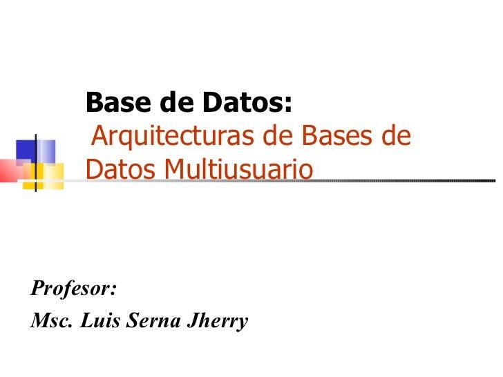 Base de Datos:    Arquitecturas de Bases de Datos Multiusuario Profesor: Msc. Luis Serna Jherry