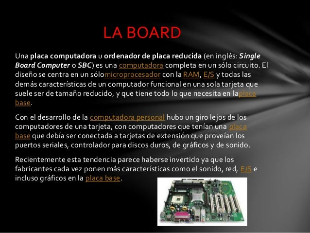 Una placa computadora u ordenador de placa reducida (en inglés: Single Board Computer o SBC) es una computadora completa e...