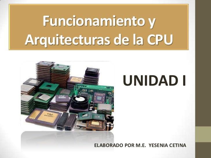 Funcionamiento yArquitecturas de la CPU                    UNIDAD I          ELABORADO POR M.E. YESENIA CETINA