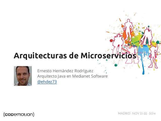 Arquitecturas de Microservicios  MADRID · NOV 21-22 · 2014  Ernesto Hernández Rodríguez  Arquitecto Java en Medianet Softw...