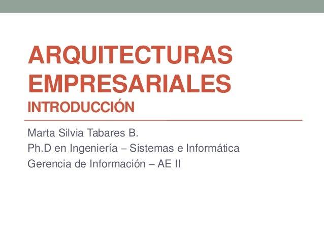ARQUITECTURAS EMPRESARIALES INTRODUCCIÓN Marta Silvia Tabares B. Ph.D en Ingeniería – Sistemas e Informática Gerencia de I...