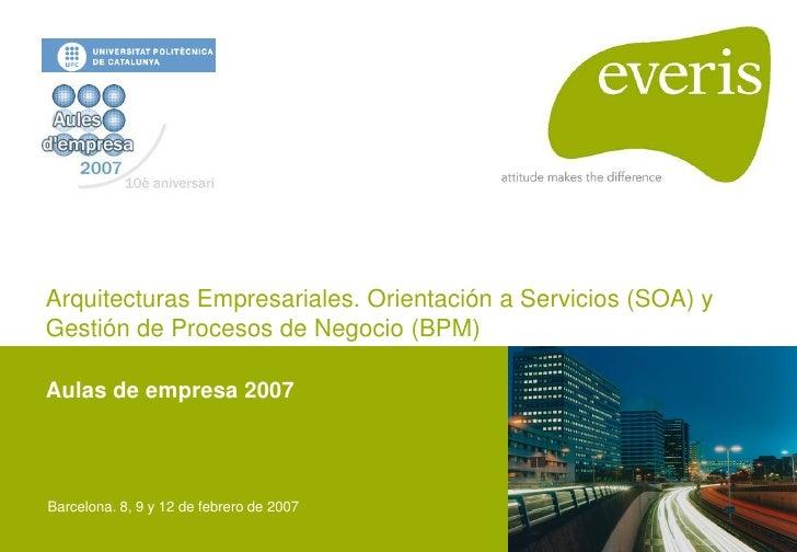 Arquitecturas Empresariales. Orientación a Servicios (SOA) y Gestión de Procesos de Negocio (BPM)  Aulas de empresa 2007  ...