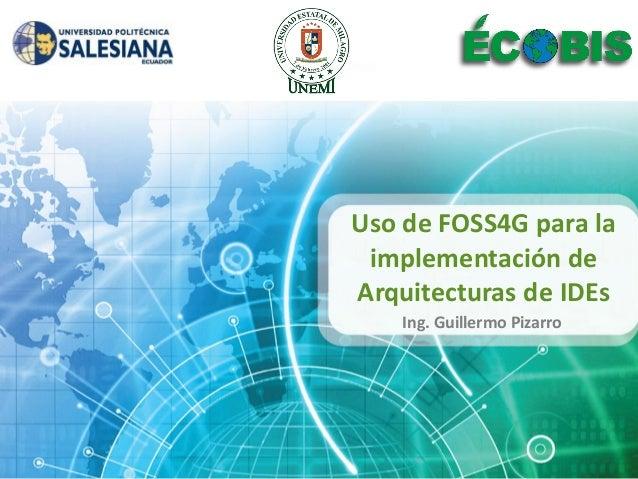 Uso de FOSS4G para la implementación deArquitecturas de IDEs    Ing. Guillermo Pizarro