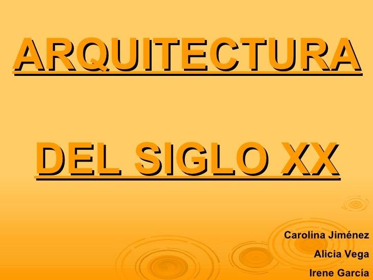ARQUITECTURADEL SIGLO XX         Carolina Jiménez              Alicia Vega             Irene García