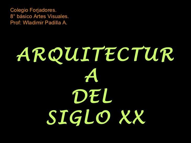 Colegio Forjadores.8° básico Artes Visuales.Prof: Wladimir Padilla A.  ARQUITECTUR       A      DEL    SIGLO XX