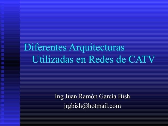 Diferentes Arquitecturas Utilizadas en Redes de CATV Ing Juan Ramón García BishIng Juan Ramón García Bish jrgbish@hotmail....