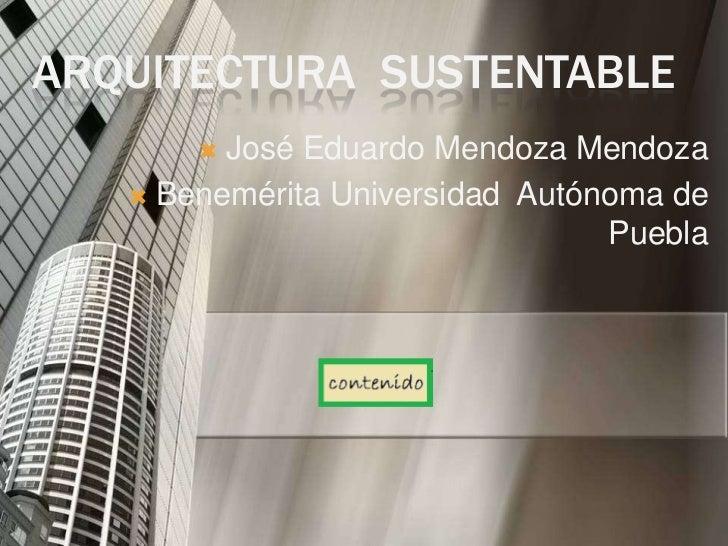 ARQUITECTURA SUSTENTABLE        José Eduardo Mendoza Mendoza    Benemérita Universidad Autónoma de                      ...