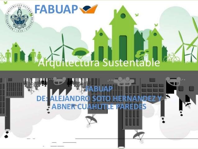 Arquitectura Sustentable FABUAP DE: ALEJANDRO SOTO HERNANDEZ Y ABNER CUAHUTLE PAREDES FABUAP
