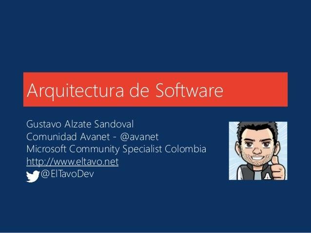 Arquitectura de Software  Gustavo Alzate Sandoval  Comunidad Avanet - @avanet  Microsoft Community Specialist Colombia  ht...