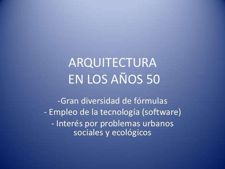 ARQUITECTURA  EN LOS AÑOS 50<br /><ul><li>Gran diversidad de fórmulas