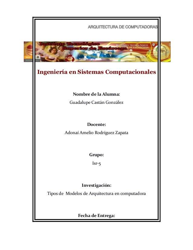 ARQUITECTURA DE COMPUTADORAS  Ingeniería en Sistemas Computacionales  Nombre de la Alumna: Guadalupe Castán González  Doce...