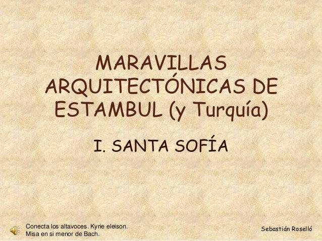 MARAVILLAS  ARQUITECTÓNICAS DE  ESTAMBUL (y Turquía)  I. SANTA SOFÍA  Conecta los altavoces. Kyrie eleison. Sebastián Rose...