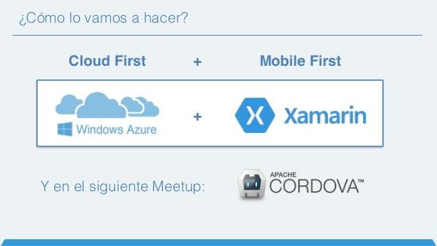 ¿Cómo lo vamos a hacer? Cloud First Mobile First+ + Y en el siguiente Meetup: