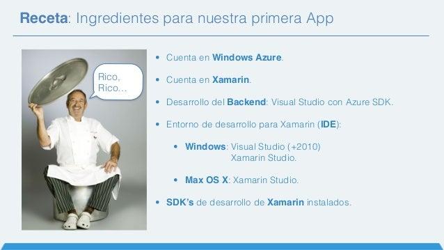 Receta: Ingredientes para nuestra primera App Rico, Rico… • Cuenta en Windows Azure. • Cuenta en Xamarin. • Desarrollo del...
