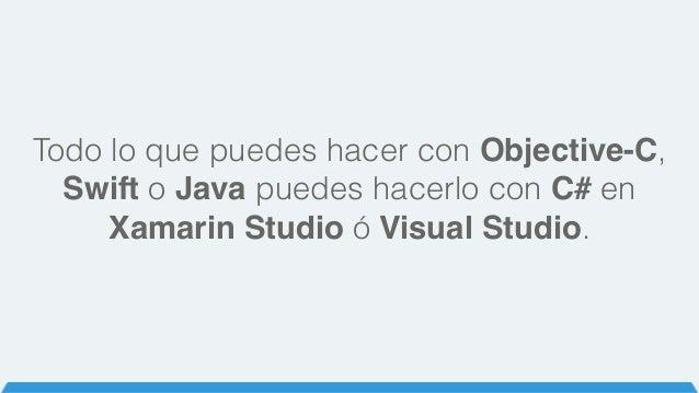 Todo lo que puedes hacer con Objective-C, Swift o Java puedes hacerlo con C# en Xamarin Studio ó Visual Studio.