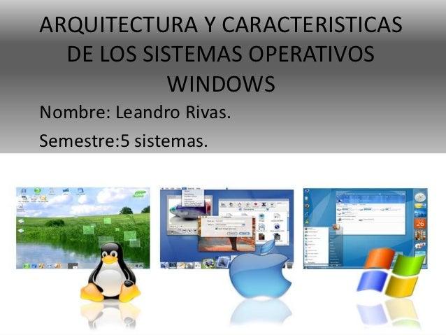 ARQUITECTURA Y CARACTERISTICAS  DE LOS SISTEMAS OPERATIVOS            WINDOWSNombre: Leandro Rivas.Semestre:5 sistemas.