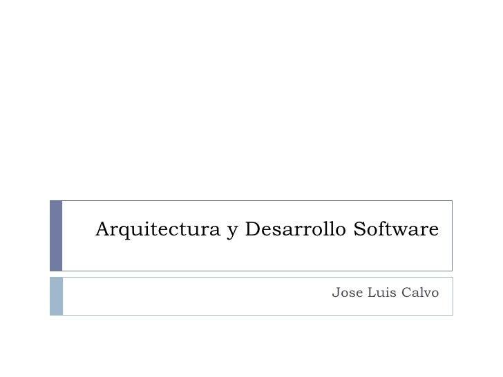 Arquitectura y Desarrollo Software<br />Jose Luis Calvo<br />