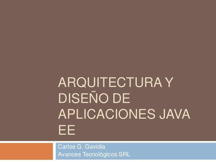 Arquitectura y Diseño de Aplicaciones Java EE<br />Carlos G. Gavidia<br />Avances Tecnológicos SRL<br />
