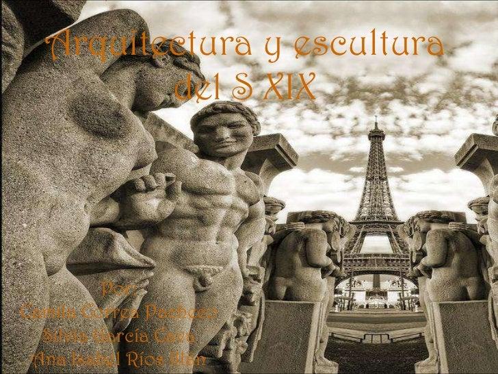 Arquitectura y escultura del S XIX Por: Camila Correa Pacheco Silvia García Cava Ana Isabel Ríos Illán