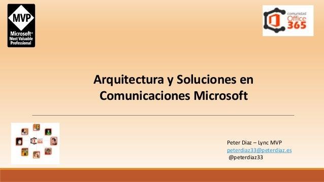 Arquitectura y Soluciones en  Comunicaciones Microsoft  Peter Diaz – Lync MVP  peterdiaz33@peterdiaz.es  @peterdiaz33