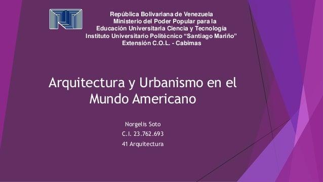 Arquitectura y Urbanismo en el Mundo Americano Norgelis Soto C.I. 23.762.693 41 Arquitectura República Bolivariana de Vene...