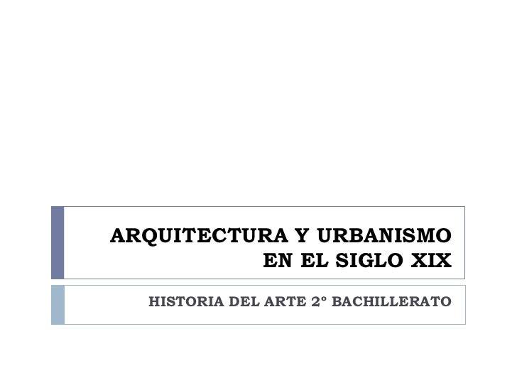 ARQUITECTURA Y URBANISMO           EN EL SIGLO XIX   HISTORIA DEL ARTE 2º BACHILLERATO