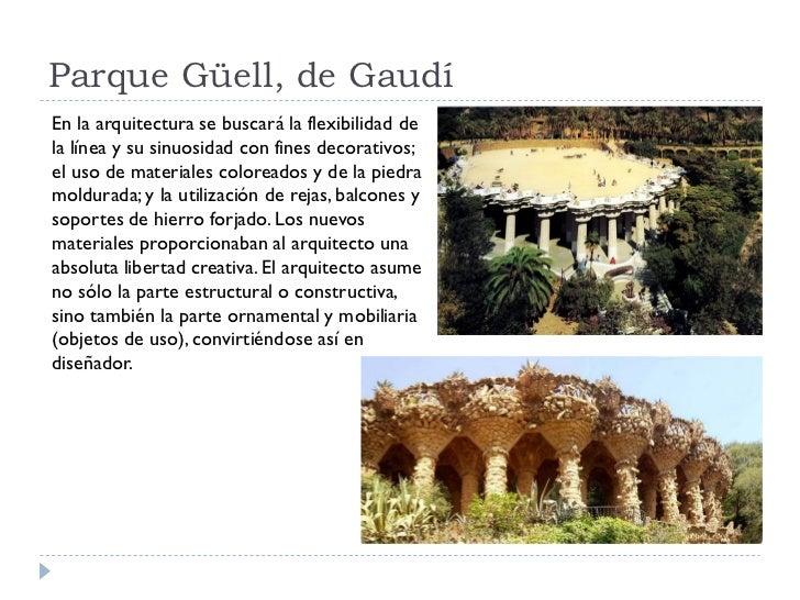 Parque Güell, de Gaudí En la arquitectura se buscará la flexibilidad de la línea y su sinuosidad con fines decorativos; el...