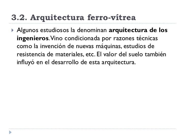 3.2. Arquitectura ferro-vítrea    Algunos estudiosos la denominan arquitectura de los     ingenieros. Vino condicionada p...