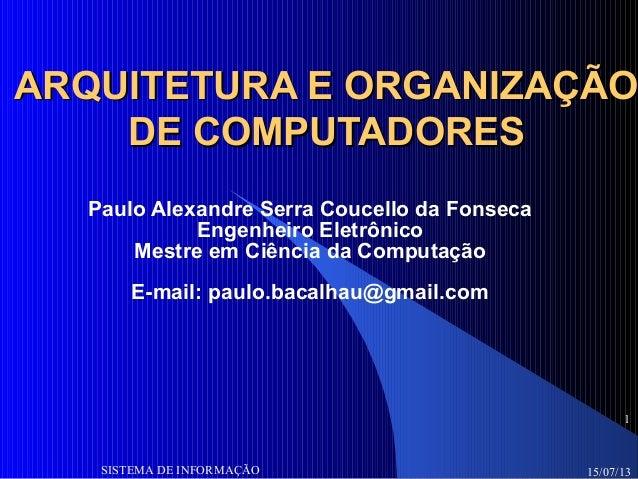 15/07/13SISTEMA DE INFORMAÇÃO 1 ARQUITETURA E ORGANIZAÇÃOARQUITETURA E ORGANIZAÇÃO DE COMPUTADORESDE COMPUTADORES Paulo Al...
