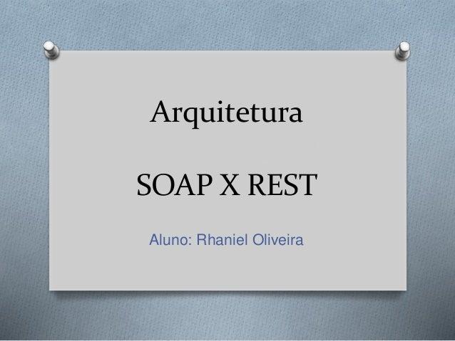 Arquitetura SOAP X REST Aluno: Rhaniel Oliveira