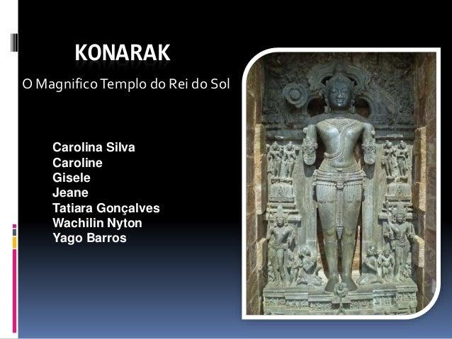 KONARAK  O Magnifico Templo do Rei do Sol  Carolina Silva  Caroline  Gisele  Jeane  Tatiara Gonçalves  Wachilin Nyton  Yag...