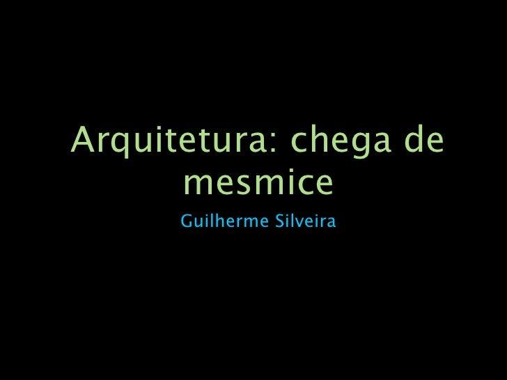 Arquitetura: chega de       mesmice       Guilherme Silveira