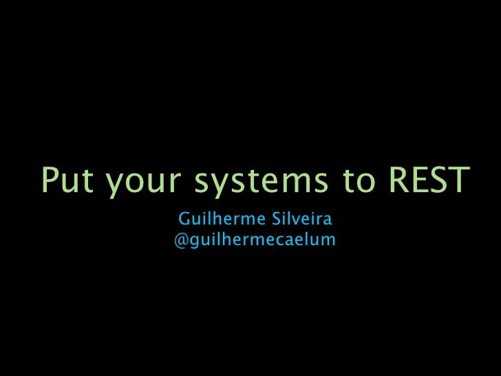 Put your systems to REST       Guilherme Silveira       @guilhermecaelum