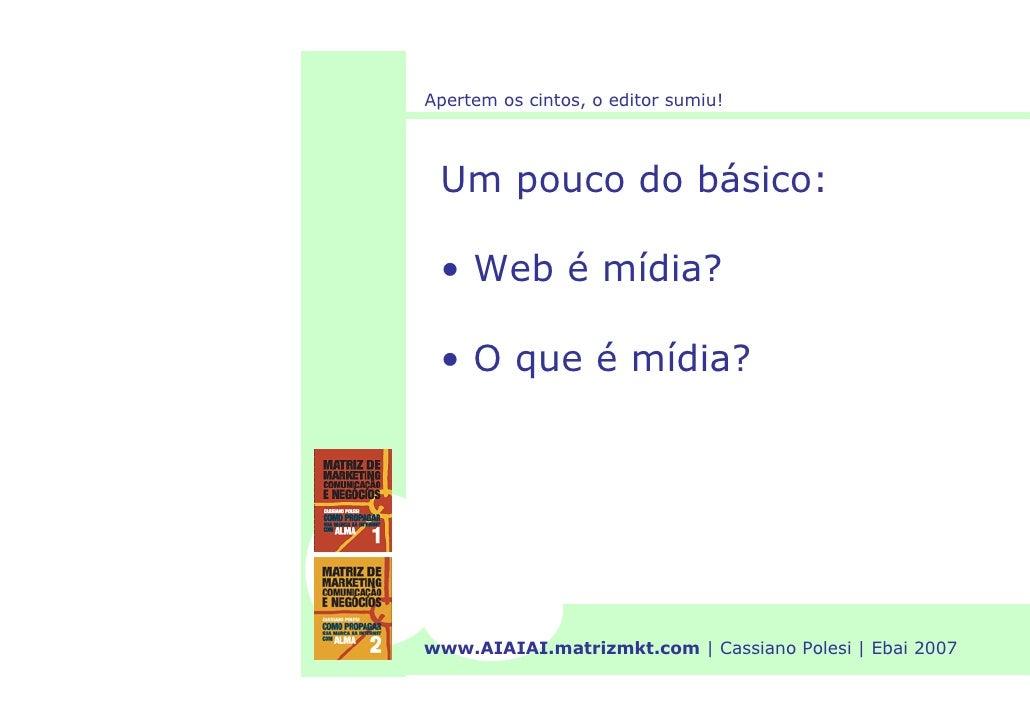 Apertem os cintos, o editor sumiu!      Um pouco do básico:   • Web é mídia?   • O que é mídia?     www.AIAIAI.matrizmkt.c...