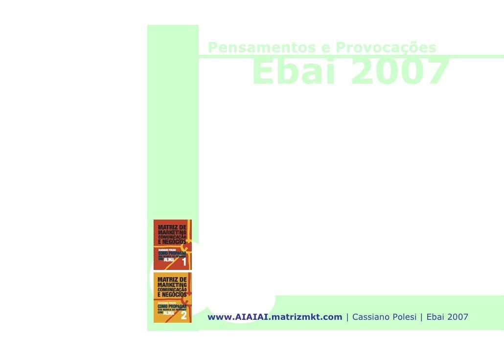 Pensamentos e Provocações          Ebai 2007     www.AIAIAI.matrizmkt.com   Cassiano Polesi   Ebai 2007