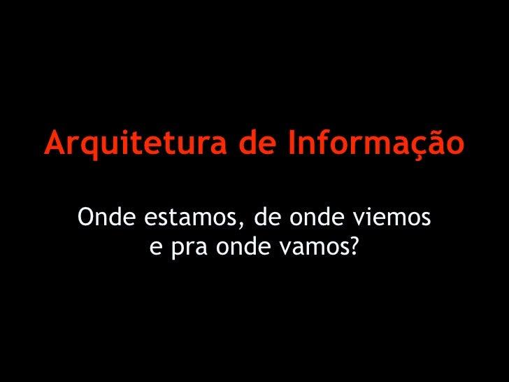 Arquitetura de Informação   Onde estamos, de onde viemos       e pra onde vamos?