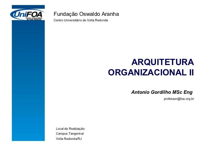 ARQUITETURA ORGANIZACIONAL II Antonio Gordilho MSc Eng  [email_address] Fundação Oswaldo Aranha Centro Universitário de Vo...