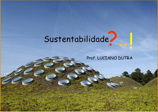 Sustentabilidade  ?.. !          Prof. LUCIANO DUTRA