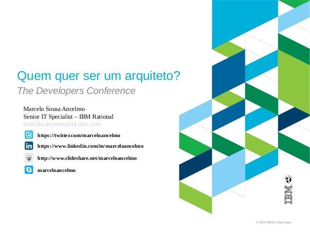 © 2014 IBM Corporation Quem quer ser um arquiteto? The Developers Conference https://twitter.com/marceloancelmo Marcelo So...